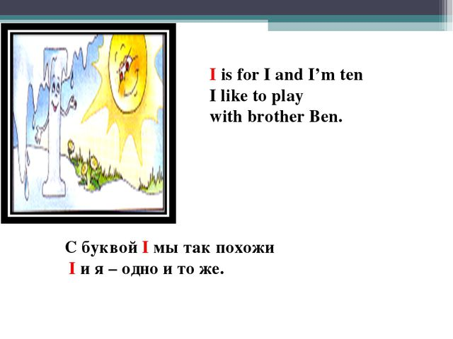 I is for I and I'm ten I like to play with brother Ben. С буквой I мы так пох...