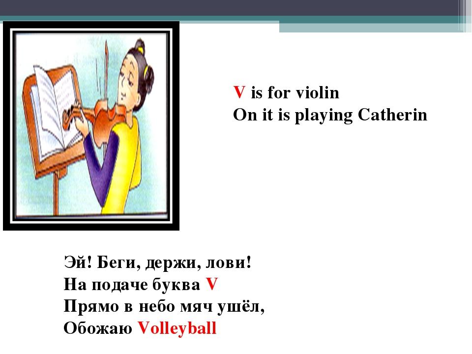 V is for violin On it is playing Catherin Эй! Беги, держи, лови! На подаче бу...