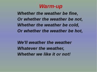 Whether the weather be fine, Or whether the weather be not, Whether the weat