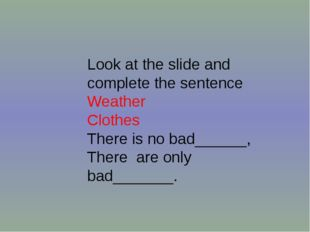 Look at the slide and complete the sentence Weather Clothes There is no bad__
