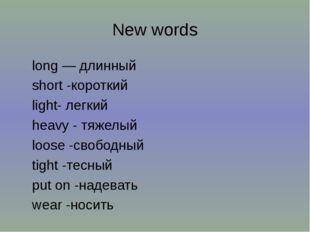 New words long — длинный short -короткий light- легкий heavy - тяжелый loose