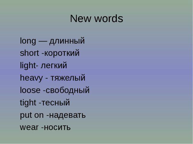 New words long — длинный short -короткий light- легкий heavy - тяжелый loose...