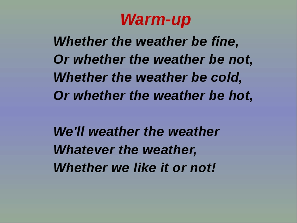 Whether the weather be fine, Or whether the weather be not, Whether the weat...