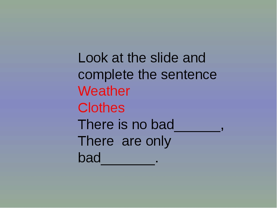 Look at the slide and complete the sentence Weather Clothes There is no bad__...