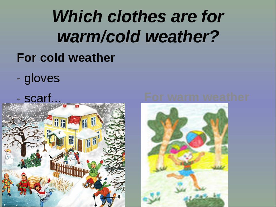 Which clothes are for warm/cold weather? For cold weather - gloves - scarf.....