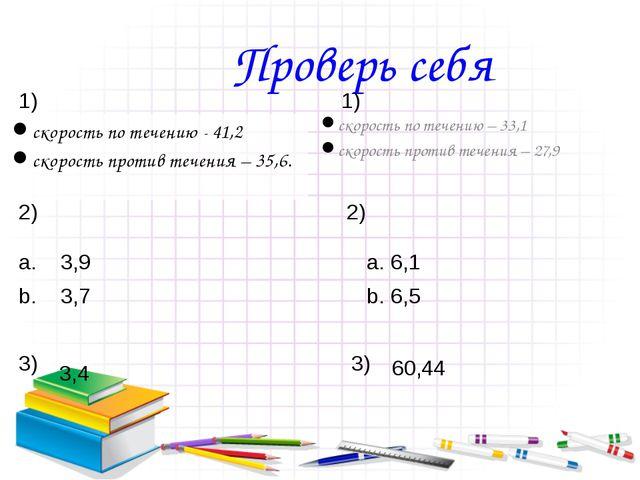 Проверь себя скорость по течению - 41,2 скорость против течения – 35,6.