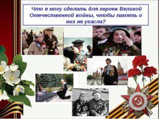 Что я могу сделать для героев Великой Отечественной войны, чтобы память о ни