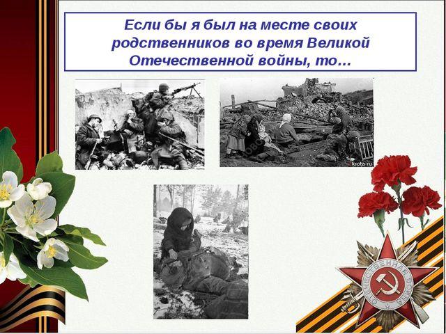 Если бы я был на месте своих родственников во время Великой Отечественной во...