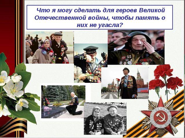 Что я могу сделать для героев Великой Отечественной войны, чтобы память о ни...