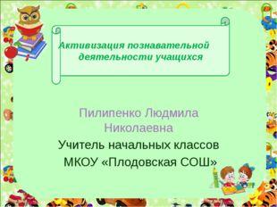 Активизация познавательной деятельности учащихся Пилипенко Людмила Николаевн