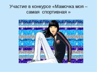 Участие в конкурсе «Мамочка моя – самая спортивная »