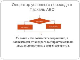 Оператор условного перехода в Паскаль АВС Условие- это логическое выражение,