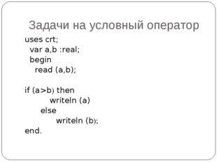 Задачи на условный оператор uses crt; var a,b :real; begin read (a,b); if (a>