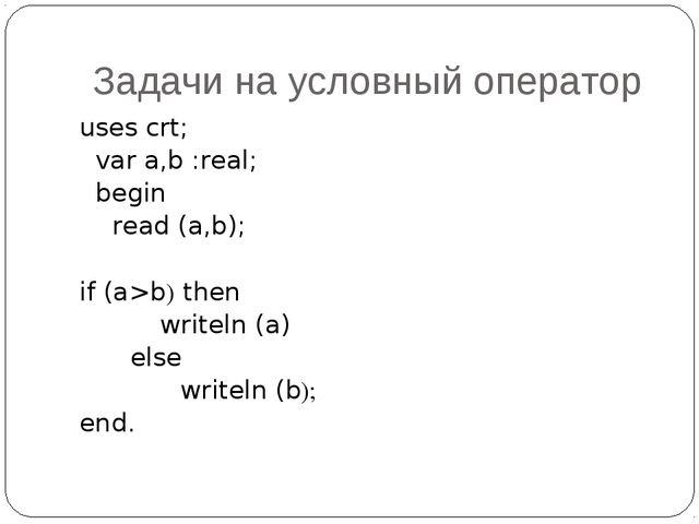 Задачи на условный оператор uses crt; var a,b :real; begin read (a,b); if (a>...