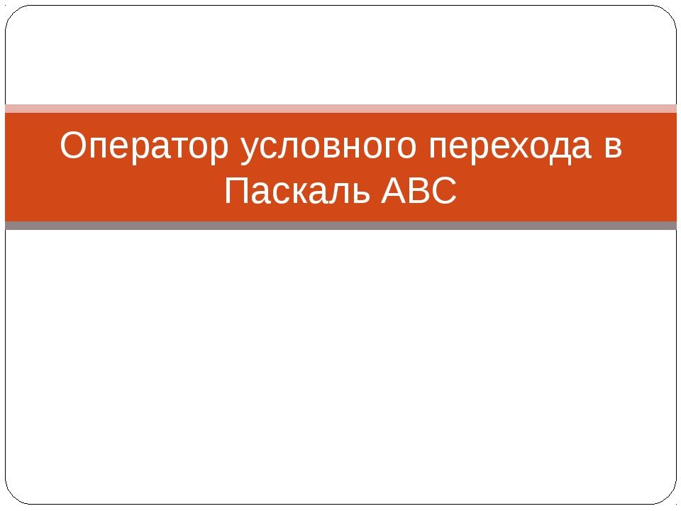 Оператор условного перехода в Паскаль АВС