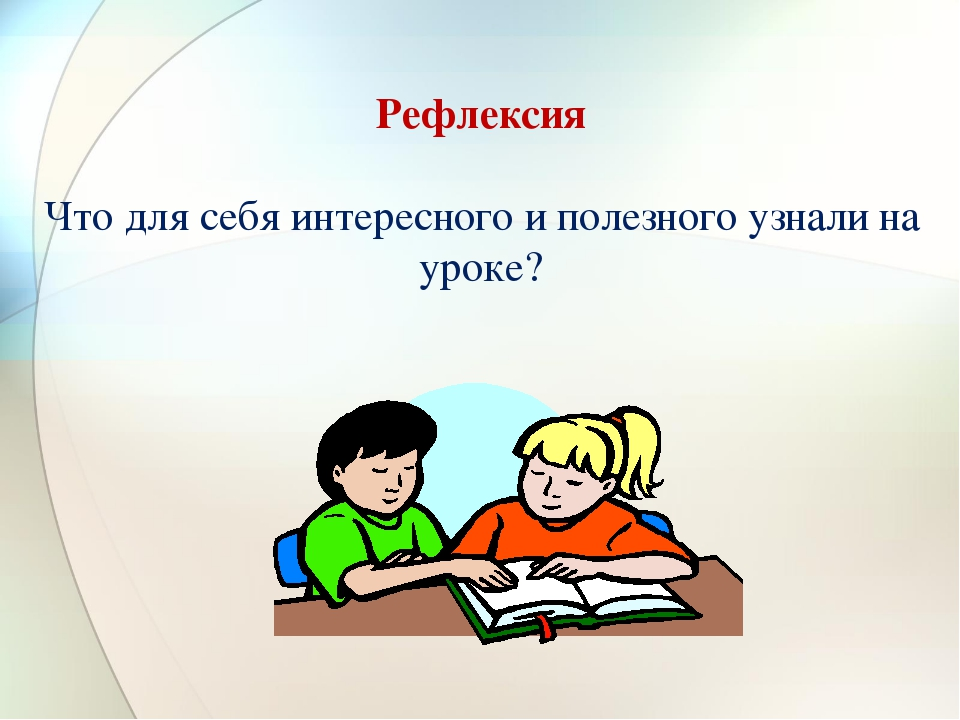 Рефлексия Что для себя интересного и полезного узнали на уроке?