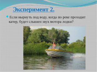 Эксперимент 2. Если нырнуть под воду, когда по реке проходит катер, будет слы