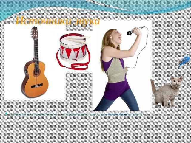 Источники звука Общим для всех звуков является то, что порождающие их тела, т...