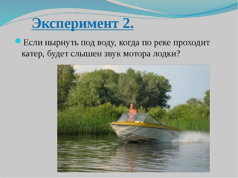 Эксперимент 2. Если нырнуть под воду, когда по реке проходит катер, будет слы...