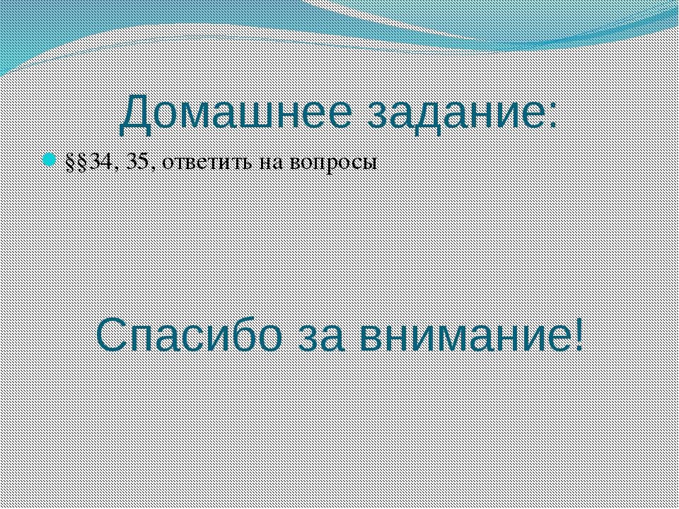 §§34, 35, ответить на вопросы Домашнее задание: Спасибо за внимание!