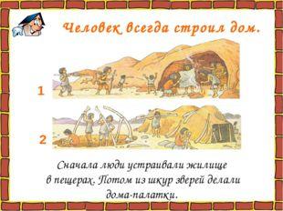 Человек всегда строил дом. Сначала люди устраивали жилище в пещерах. Потом и