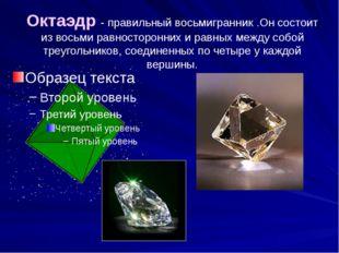 Октаэдр - правильный восьмигранник .Он состоит из восьми равносторонних и рав