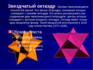 Звездчатый октаэдр - восемь пересекающихся плоскостей граней .Это малые тетра