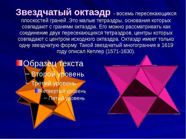 Звездчатый октаэдр - восемь пересекающихся плоскостей граней .Это малые тетра...