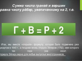 Г + В = Р + 2 Сумма числа граней и вершин равна числу рёбер, увеличенному на