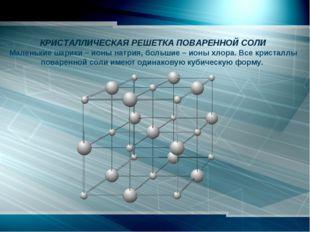 КРИСТАЛЛИЧЕСКАЯ РЕШЕТКА ПОВАРЕННОЙ СОЛИ Маленькие шарики – ионы натрия, бол