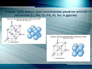 Форму куба имеют кристаллические решётки многих металлов (Li, Na, Cr, Pb,