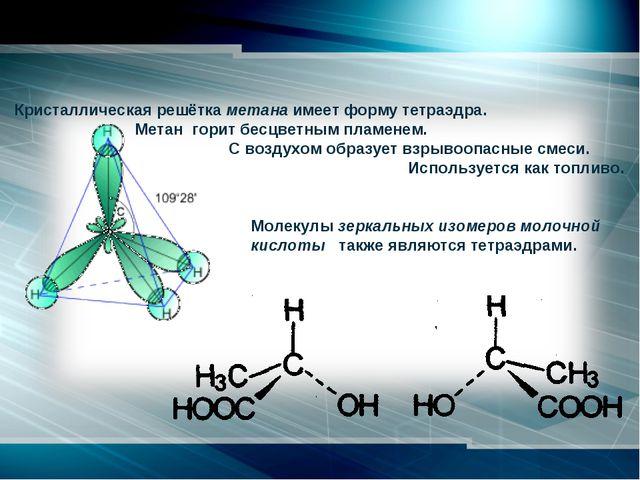 Кристаллическая решётка метана имеет форму тетраэдра. Метан горит бесцветн...