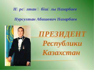 ПРЕЗИДЕНТ Республики Казахстан Нұрсұлтан Әбішұлы Назарбаев Нурсултан Абишевич
