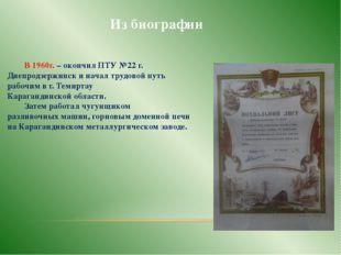 Из биографии В 1960г. – окончил ПТУ №22 г. Днепродзержинск и начал трудовой