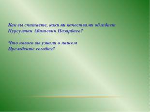 Как вы считаете, какими качествами обладает Нурсултан Абишевич Назарбаев? Что