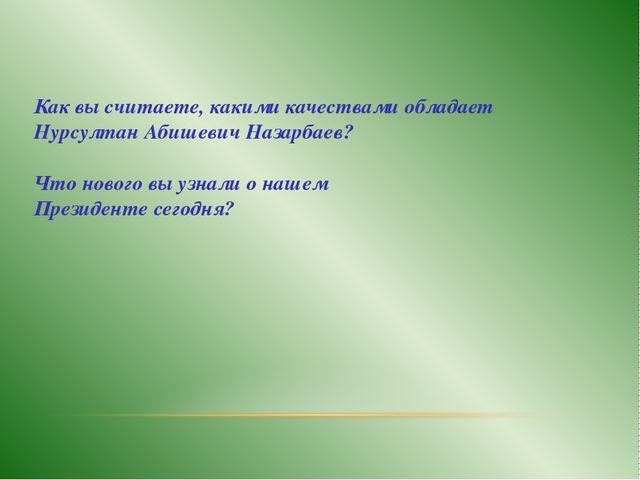 Как вы считаете, какими качествами обладает Нурсултан Абишевич Назарбаев? Что...