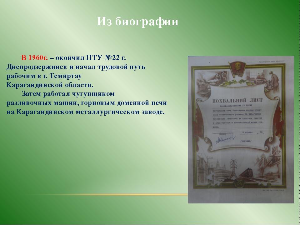 Из биографии В 1960г. – окончил ПТУ №22 г. Днепродзержинск и начал трудовой...