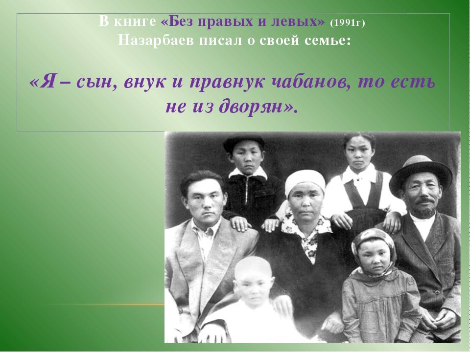 В книге «Без правых и левых» (1991г) Назарбаев писал о своей семье: «Я – сын,...