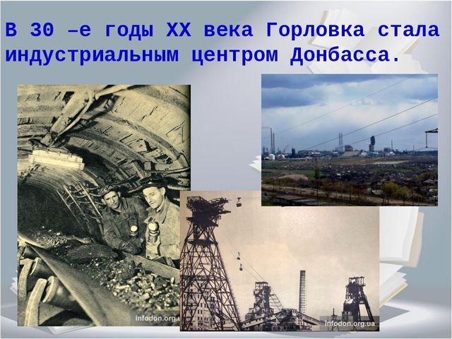 В 30 –е годы ХХ века Горловка стала индустриальным центром Донбасса.