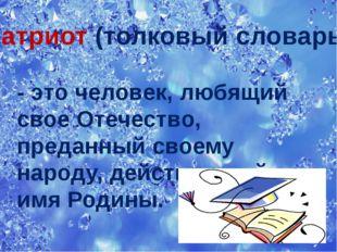 Патриот (толковый словарь) - это человек, любящий свое Отечество, преданный с
