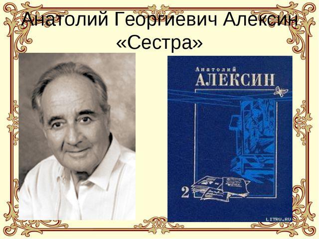 Анатолий Георгиевич Алексин «Сестра»