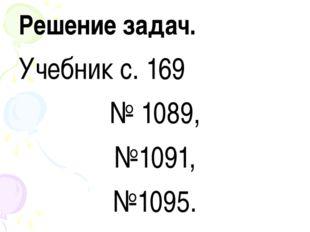 Решение задач. Учебник с. 169 № 1089, №1091, №1095.