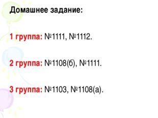 Домашнее задание: 1 группа: №1111, №1112. 2 группа: №1108(б), №1111. 3 группа