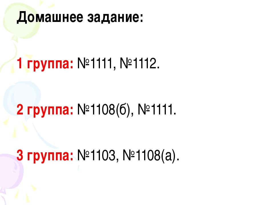 Домашнее задание: 1 группа: №1111, №1112. 2 группа: №1108(б), №1111. 3 группа...