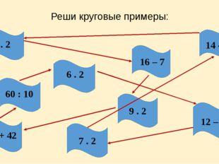 Реши круговые примеры: 14 – 6 7 . 2 18 + 42 9 . 2 12 – 5 8 . 2 16 – 7 6 . 2 6