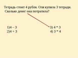 Тетрадь стоит 4 рубля. Оля купила 3 тетради. Сколько денег она потратила? 4 –