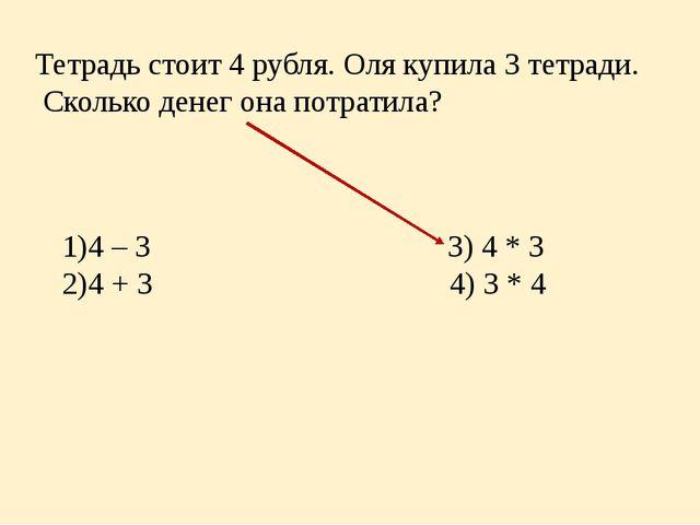 Тетрадь стоит 4 рубля. Оля купила 3 тетради. Сколько денег она потратила? 4 –...