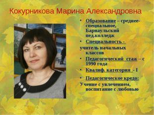 Кокурникова Марина Александровна Образование – среднее-специальное, Барнаульс