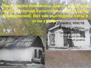 Наша школа появилась давно, когда ещё не было города Кропоткина, а был хутор