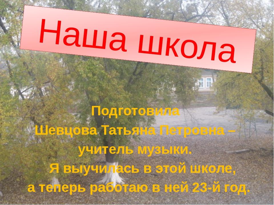 Наша школа Подготовила Шевцова Татьяна Петровна – учитель музыки. Я выучилась...